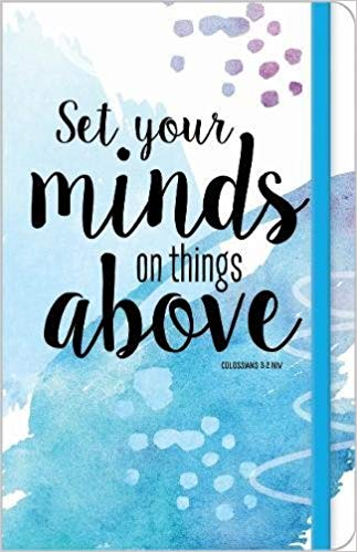 JOURNAL: SET YOUR MINDS ON THINGS ABOVE